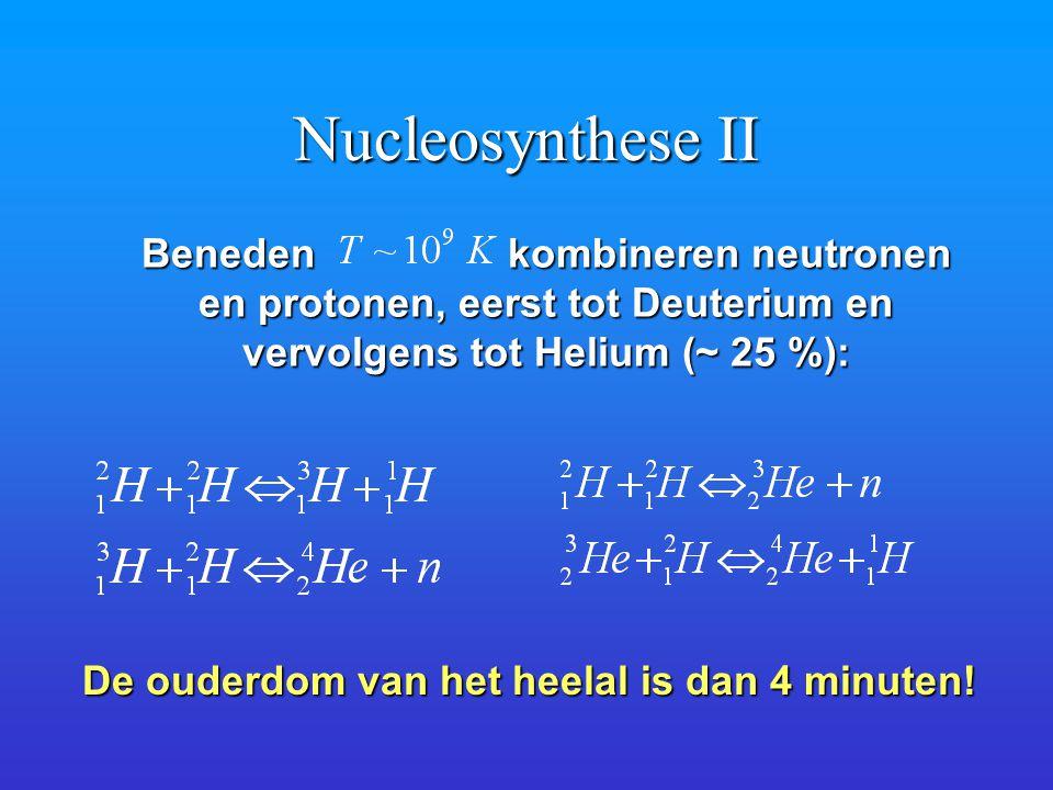 Nucleosynthese II Beneden kombineren neutronen en protonen, eerst tot Deuterium en en protonen, eerst tot Deuterium en vervolgens tot Helium (~ 25 %): De ouderdom van het heelal is dan 4 minuten!