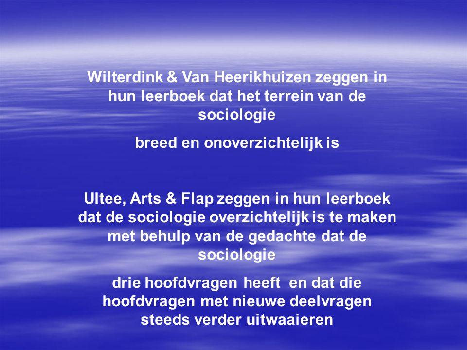 Wilterdink & Van Heerikhuizen zeggen in hun leerboek dat het terrein van de sociologie breed en onoverzichtelijk is Ultee, Arts & Flap zeggen in hun leerboek dat de sociologie overzichtelijk is te maken met behulp van de gedachte dat de sociologie drie hoofdvragen heeft en dat die hoofdvragen met nieuwe deelvragen steeds verder uitwaaieren
