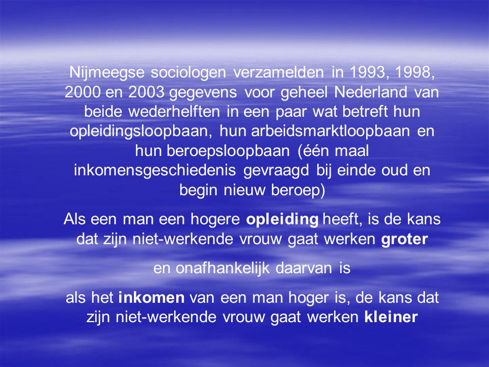 Nijmeegse sociologen verzamelden in 1993, 1998, 2000 en 2003 gegevens voor geheel Nederland van beide wederhelften in een paar wat betreft hun opleidingsloopbaan, hun arbeidsmarktloopbaan en hun beroepsloopbaan (één maal inkomensgeschiedenis gevraagd bij einde oud en begin nieuw beroep) Als een man een hogere opleiding heeft, is de kans dat zijn niet-werkende vrouw gaat werken groter en onafhankelijk daarvan is als het inkomen van een man hoger is, de kans dat zijn niet-werkende vrouw gaat werken kleiner