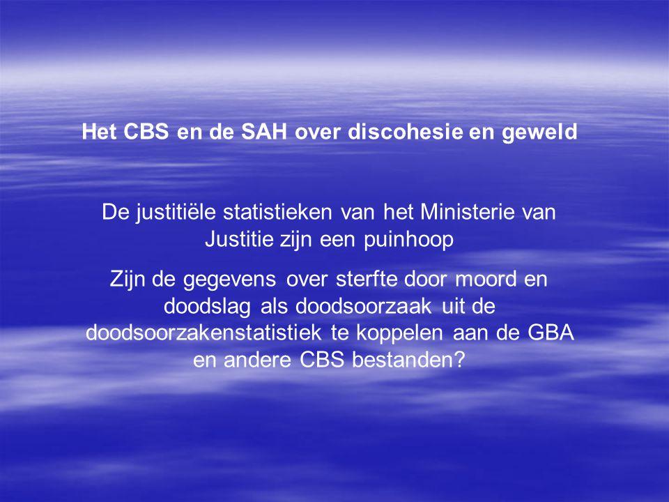 Het CBS en de SAH over discohesie en geweld De justitiële statistieken van het Ministerie van Justitie zijn een puinhoop Zijn de gegevens over sterfte door moord en doodslag als doodsoorzaak uit de doodsoorzakenstatistiek te koppelen aan de GBA en andere CBS bestanden?
