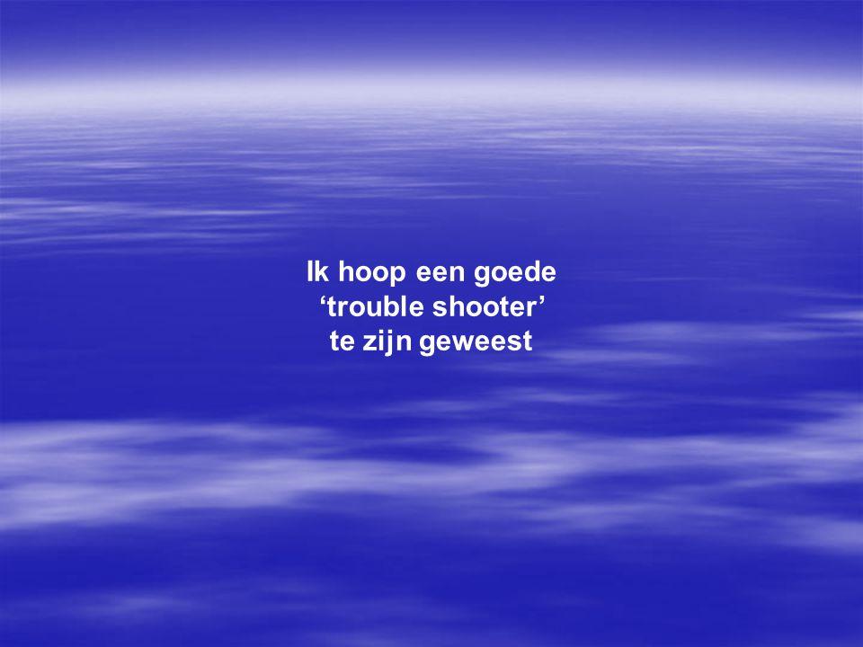 Ik hoop een goede 'trouble shooter' te zijn geweest