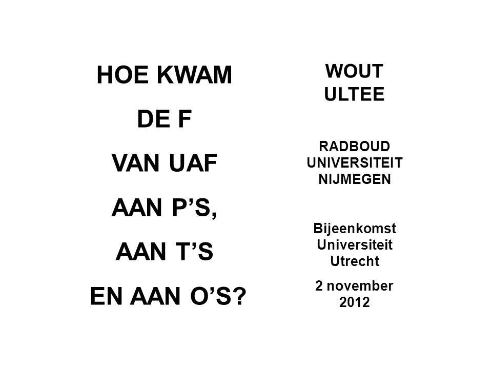 HOE KWAM DE F VAN UAF AAN P'S, AAN T'S EN AAN O'S? WOUT ULTEE RADBOUD UNIVERSITEIT NIJMEGEN Bijeenkomst Universiteit Utrecht 2 november 2012