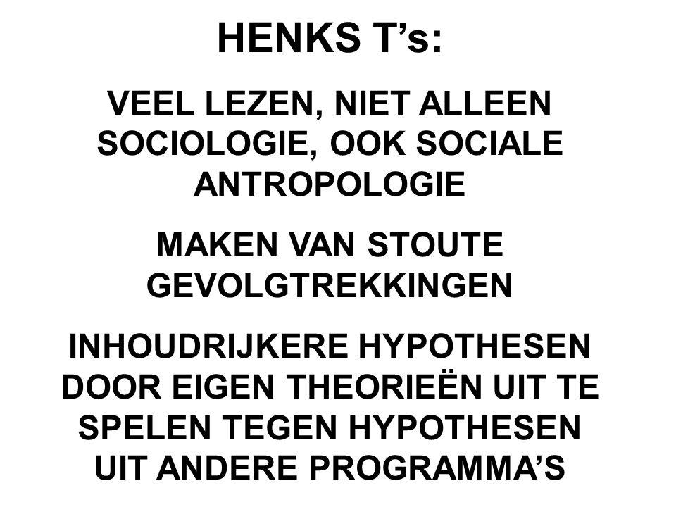 HENKS T's: VEEL LEZEN, NIET ALLEEN SOCIOLOGIE, OOK SOCIALE ANTROPOLOGIE MAKEN VAN STOUTE GEVOLGTREKKINGEN INHOUDRIJKERE HYPOTHESEN DOOR EIGEN THEORIEË