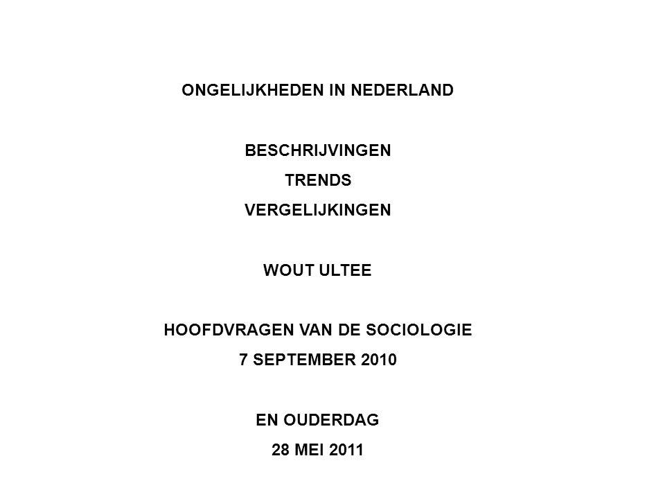 ONGELIJKHEDEN IN NEDERLAND BESCHRIJVINGEN TRENDS VERGELIJKINGEN WOUT ULTEE HOOFDVRAGEN VAN DE SOCIOLOGIE 7 SEPTEMBER 2010 EN OUDERDAG 28 MEI 2011