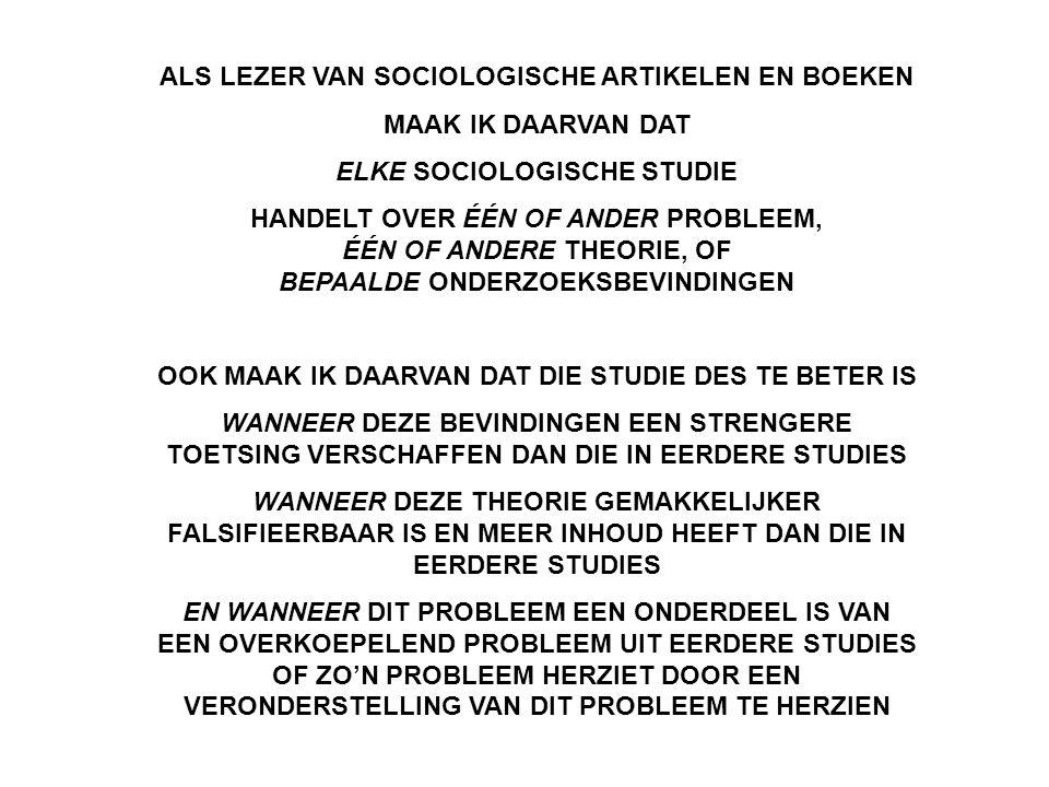ALS LEZER VAN SOCIOLOGISCHE ARTIKELEN EN BOEKEN MAAK IK DAARVAN DAT ELKE SOCIOLOGISCHE STUDIE HANDELT OVER ÉÉN OF ANDER PROBLEEM, ÉÉN OF ANDERE THEORIE, OF BEPAALDE ONDERZOEKSBEVINDINGEN OOK MAAK IK DAARVAN DAT DIE STUDIE DES TE BETER IS WANNEER DEZE BEVINDINGEN EEN STRENGERE TOETSING VERSCHAFFEN DAN DIE IN EERDERE STUDIES WANNEER DEZE THEORIE GEMAKKELIJKER FALSIFIEERBAAR IS EN MEER INHOUD HEEFT DAN DIE IN EERDERE STUDIES EN WANNEER DIT PROBLEEM EEN ONDERDEEL IS VAN EEN OVERKOEPELEND PROBLEEM UIT EERDERE STUDIES OF ZO'N PROBLEEM HERZIET DOOR EEN VERONDERSTELLING VAN DIT PROBLEEM TE HERZIEN