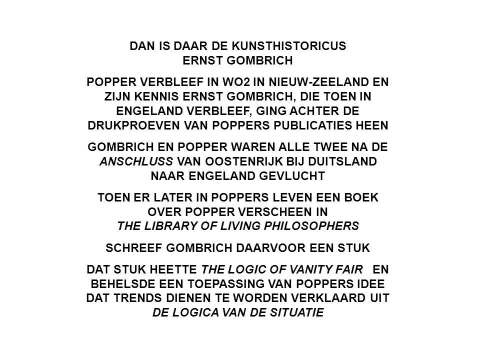 DAN IS DAAR DE KUNSTHISTORICUS ERNST GOMBRICH POPPER VERBLEEF IN WO2 IN NIEUW-ZEELAND EN ZIJN KENNIS ERNST GOMBRICH, DIE TOEN IN ENGELAND VERBLEEF, GING ACHTER DE DRUKPROEVEN VAN POPPERS PUBLICATIES HEEN GOMBRICH EN POPPER WAREN ALLE TWEE NA DE ANSCHLUSS VAN OOSTENRIJK BIJ DUITSLAND NAAR ENGELAND GEVLUCHT TOEN ER LATER IN POPPERS LEVEN EEN BOEK OVER POPPER VERSCHEEN IN THE LIBRARY OF LIVING PHILOSOPHERS SCHREEF GOMBRICH DAARVOOR EEN STUK DAT STUK HEETTE THE LOGIC OF VANITY FAIR EN BEHELSDE EEN TOEPASSING VAN POPPERS IDEE DAT TRENDS DIENEN TE WORDEN VERKLAARD UIT DE LOGICA VAN DE SITUATIE