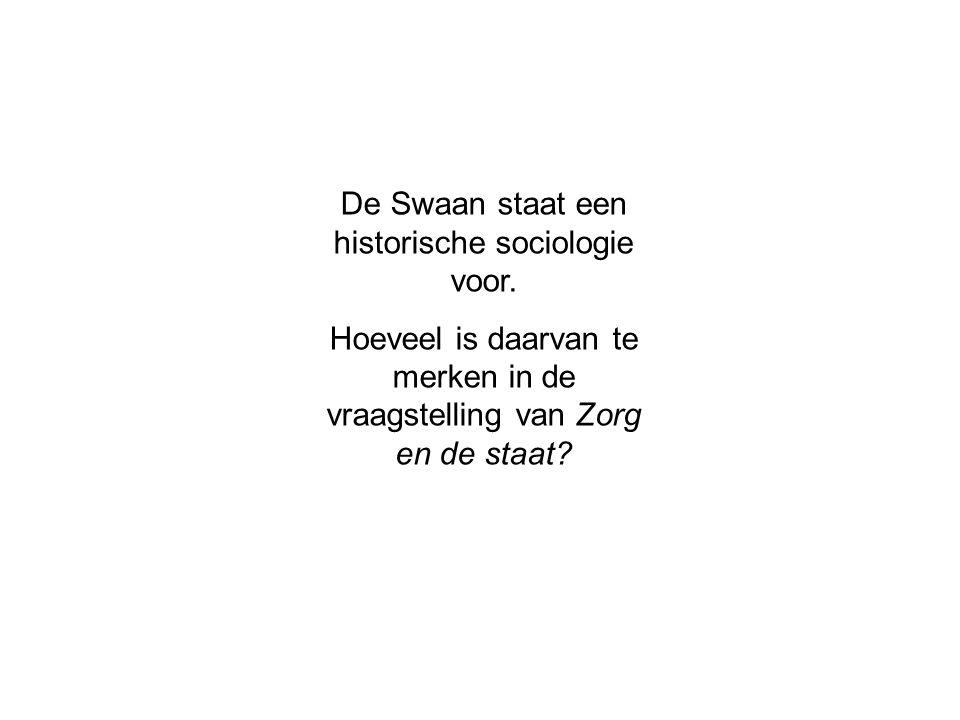 De Swaan staat een historische sociologie voor. Hoeveel is daarvan te merken in de vraagstelling van Zorg en de staat?