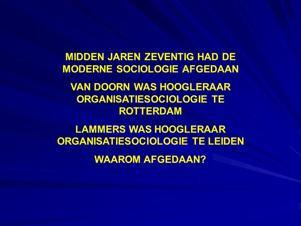 MIDDEN JAREN ZEVENTIG HAD DE MODERNE SOCIOLOGIE AFGEDAAN VAN DOORN WAS HOOGLERAAR ORGANISATIESOCIOLOGIE TE ROTTERDAM LAMMERS WAS HOOGLERAAR ORGANISATIESOCIOLOGIE TE LEIDEN WAAROM AFGEDAAN