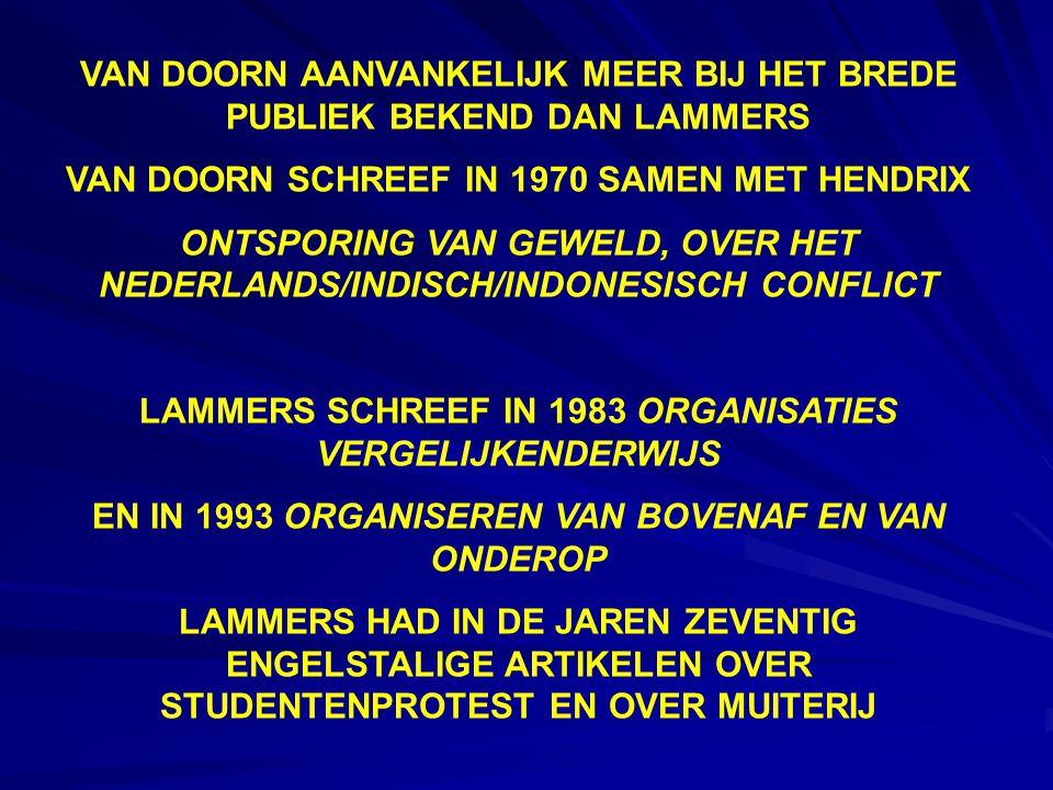 VAN DOORN AANVANKELIJK MEER BIJ HET BREDE PUBLIEK BEKEND DAN LAMMERS VAN DOORN SCHREEF IN 1970 SAMEN MET HENDRIX ONTSPORING VAN GEWELD, OVER HET NEDERLANDS/INDISCH/INDONESISCH CONFLICT LAMMERS SCHREEF IN 1983 ORGANISATIES VERGELIJKENDERWIJS EN IN 1993 ORGANISEREN VAN BOVENAF EN VAN ONDEROP LAMMERS HAD IN DE JAREN ZEVENTIG ENGELSTALIGE ARTIKELEN OVER STUDENTENPROTEST EN OVER MUITERIJ