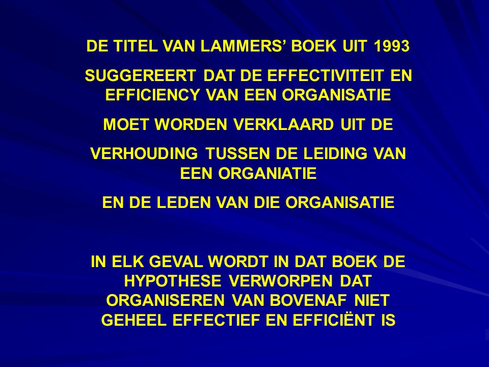 DE TITEL VAN LAMMERS' BOEK UIT 1993 SUGGEREERT DAT DE EFFECTIVITEIT EN EFFICIENCY VAN EEN ORGANISATIE MOET WORDEN VERKLAARD UIT DE VERHOUDING TUSSEN DE LEIDING VAN EEN ORGANIATIE EN DE LEDEN VAN DIE ORGANISATIE IN ELK GEVAL WORDT IN DAT BOEK DE HYPOTHESE VERWORPEN DAT ORGANISEREN VAN BOVENAF NIET GEHEEL EFFECTIEF EN EFFICIËNT IS