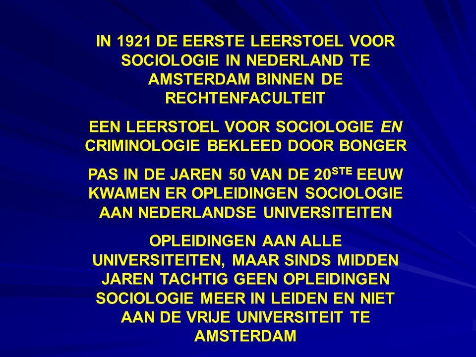 IN 1921 DE EERSTE LEERSTOEL VOOR SOCIOLOGIE IN NEDERLAND TE AMSTERDAM BINNEN DE RECHTENFACULTEIT EEN LEERSTOEL VOOR SOCIOLOGIE EN CRIMINOLOGIE BEKLEED DOOR BONGER PAS IN DE JAREN 50 VAN DE 20 STE EEUW KWAMEN ER OPLEIDINGEN SOCIOLOGIE AAN NEDERLANDSE UNIVERSITEITEN OPLEIDINGEN AAN ALLE UNIVERSITEITEN, MAAR SINDS MIDDEN JAREN TACHTIG GEEN OPLEIDINGEN SOCIOLOGIE MEER IN LEIDEN EN NIET AAN DE VRIJE UNIVERSITEIT TE AMSTERDAM