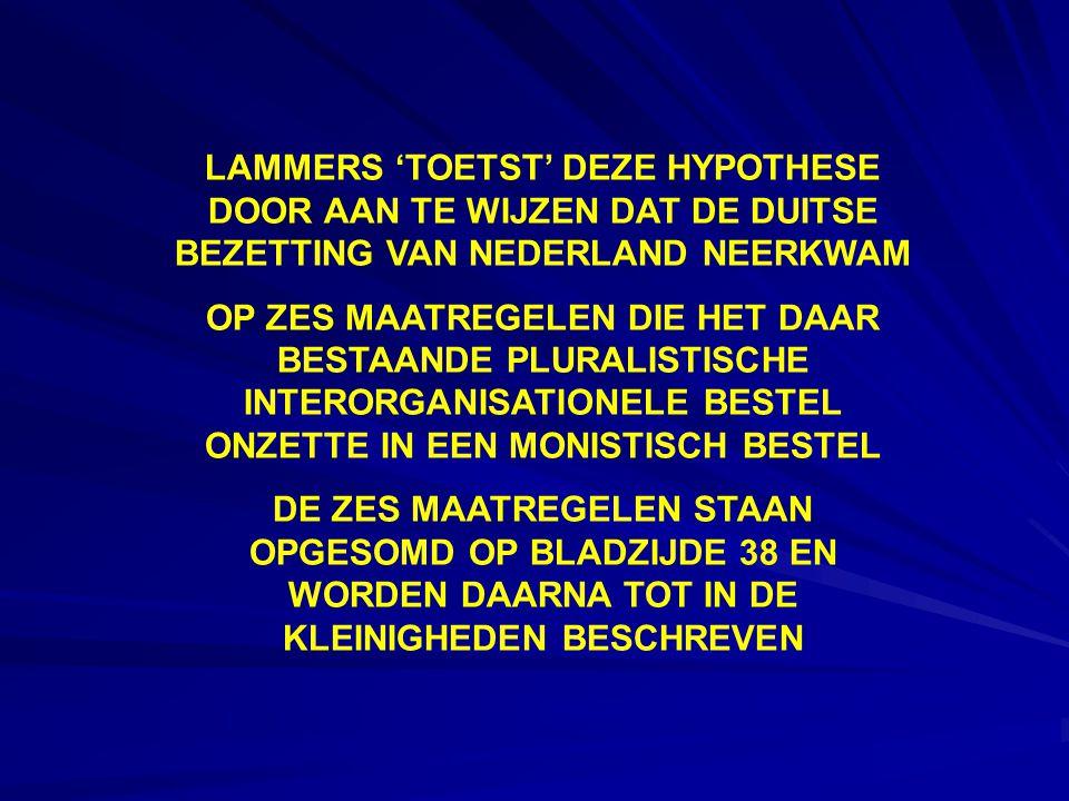 LAMMERS 'TOETST' DEZE HYPOTHESE DOOR AAN TE WIJZEN DAT DE DUITSE BEZETTING VAN NEDERLAND NEERKWAM OP ZES MAATREGELEN DIE HET DAAR BESTAANDE PLURALISTISCHE INTERORGANISATIONELE BESTEL ONZETTE IN EEN MONISTISCH BESTEL DE ZES MAATREGELEN STAAN OPGESOMD OP BLADZIJDE 38 EN WORDEN DAARNA TOT IN DE KLEINIGHEDEN BESCHREVEN