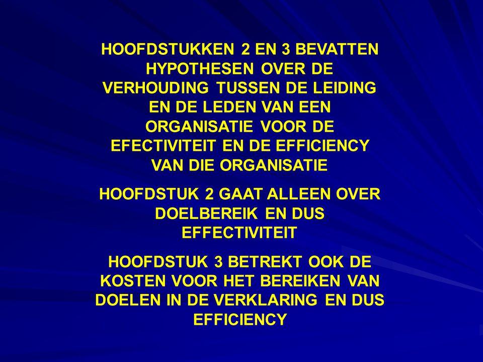 HOOFDSTUKKEN 2 EN 3 BEVATTEN HYPOTHESEN OVER DE VERHOUDING TUSSEN DE LEIDING EN DE LEDEN VAN EEN ORGANISATIE VOOR DE EFECTIVITEIT EN DE EFFICIENCY VAN DIE ORGANISATIE HOOFDSTUK 2 GAAT ALLEEN OVER DOELBEREIK EN DUS EFFECTIVITEIT HOOFDSTUK 3 BETREKT OOK DE KOSTEN VOOR HET BEREIKEN VAN DOELEN IN DE VERKLARING EN DUS EFFICIENCY