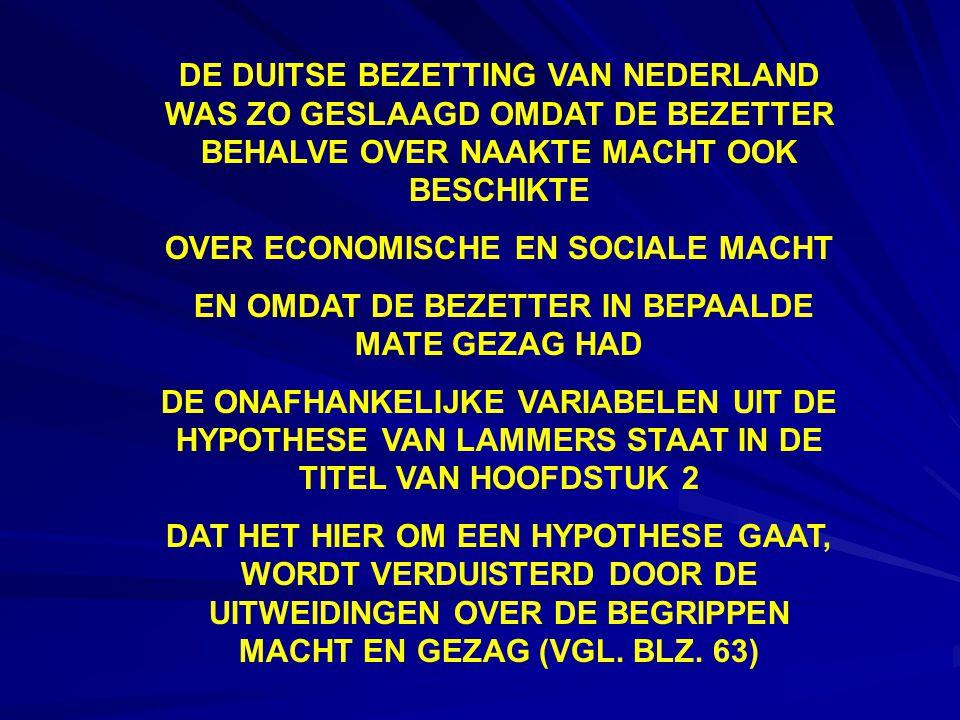 DE DUITSE BEZETTING VAN NEDERLAND WAS ZO GESLAAGD OMDAT DE BEZETTER BEHALVE OVER NAAKTE MACHT OOK BESCHIKTE OVER ECONOMISCHE EN SOCIALE MACHT EN OMDAT DE BEZETTER IN BEPAALDE MATE GEZAG HAD DE ONAFHANKELIJKE VARIABELEN UIT DE HYPOTHESE VAN LAMMERS STAAT IN DE TITEL VAN HOOFDSTUK 2 DAT HET HIER OM EEN HYPOTHESE GAAT, WORDT VERDUISTERD DOOR DE UITWEIDINGEN OVER DE BEGRIPPEN MACHT EN GEZAG (VGL.