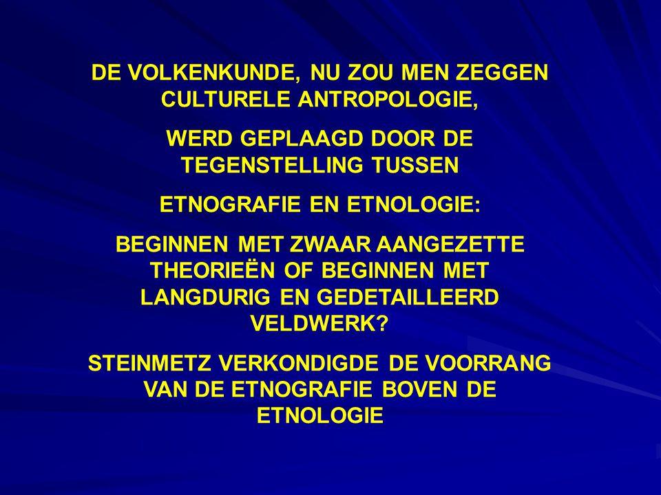 DE VOLKENKUNDE, NU ZOU MEN ZEGGEN CULTURELE ANTROPOLOGIE, WERD GEPLAAGD DOOR DE TEGENSTELLING TUSSEN ETNOGRAFIE EN ETNOLOGIE: BEGINNEN MET ZWAAR AANGEZETTE THEORIEËN OF BEGINNEN MET LANGDURIG EN GEDETAILLEERD VELDWERK.