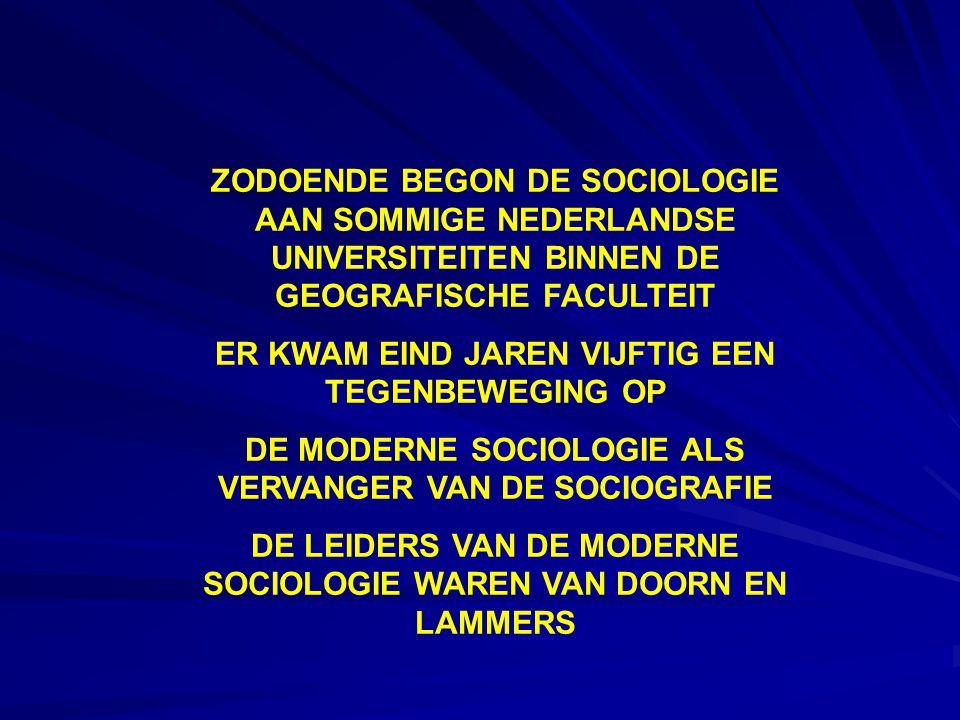 ZODOENDE BEGON DE SOCIOLOGIE AAN SOMMIGE NEDERLANDSE UNIVERSITEITEN BINNEN DE GEOGRAFISCHE FACULTEIT ER KWAM EIND JAREN VIJFTIG EEN TEGENBEWEGING OP DE MODERNE SOCIOLOGIE ALS VERVANGER VAN DE SOCIOGRAFIE DE LEIDERS VAN DE MODERNE SOCIOLOGIE WAREN VAN DOORN EN LAMMERS