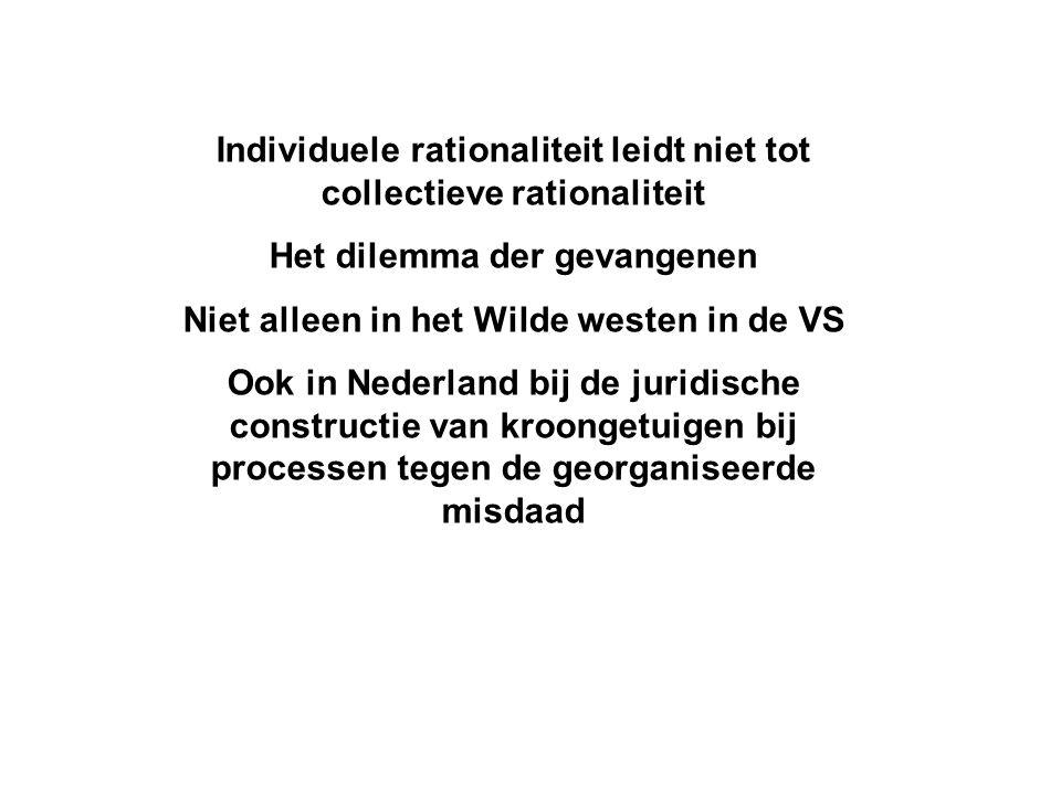 Individuele rationaliteit leidt niet tot collectieve rationaliteit Het dilemma der gevangenen Niet alleen in het Wilde westen in de VS Ook in Nederland bij de juridische constructie van kroongetuigen bij processen tegen de georganiseerde misdaad