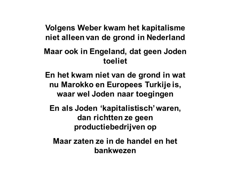 Volgens Weber kwam het kapitalisme niet alleen van de grond in Nederland Maar ook in Engeland, dat geen Joden toeliet En het kwam niet van de grond in wat nu Marokko en Europees Turkije is, waar wel Joden naar toegingen En als Joden 'kapitalistisch' waren, dan richtten ze geen productiebedrijven op Maar zaten ze in de handel en het bankwezen