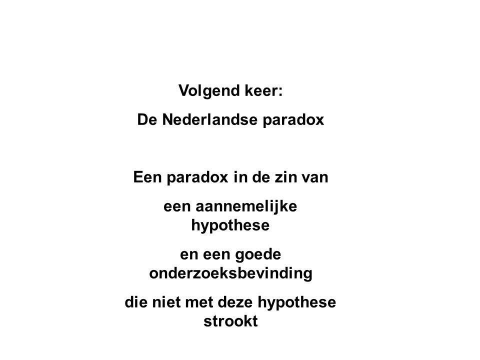 Volgend keer: De Nederlandse paradox Een paradox in de zin van een aannemelijke hypothese en een goede onderzoeksbevinding die niet met deze hypothese strookt