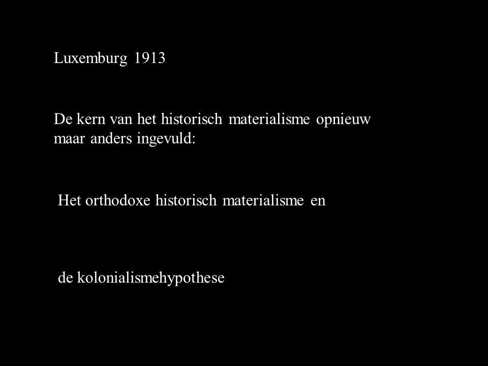 Luxemburg 1913 De kern van het historisch materialisme opnieuw maar anders ingevuld: Het orthodoxe historisch materialisme en de kolonialismehypothese