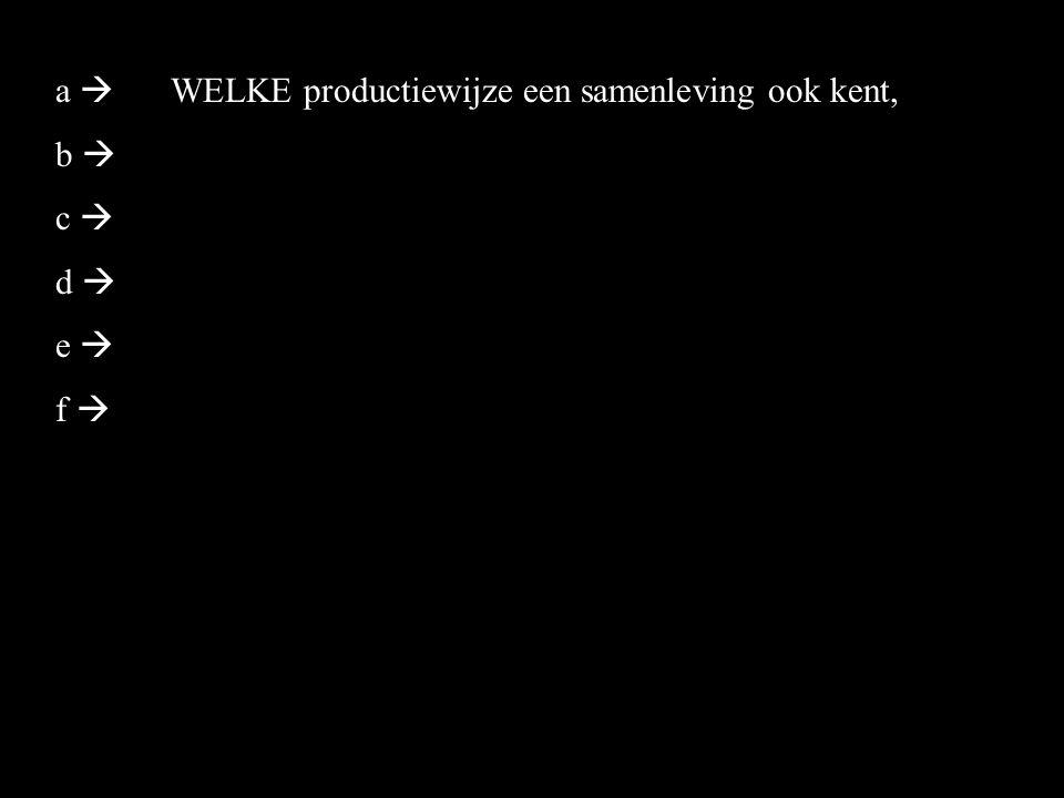 a  b  c  d  e  f  WELKE productiewijze een samenleving ook kent,