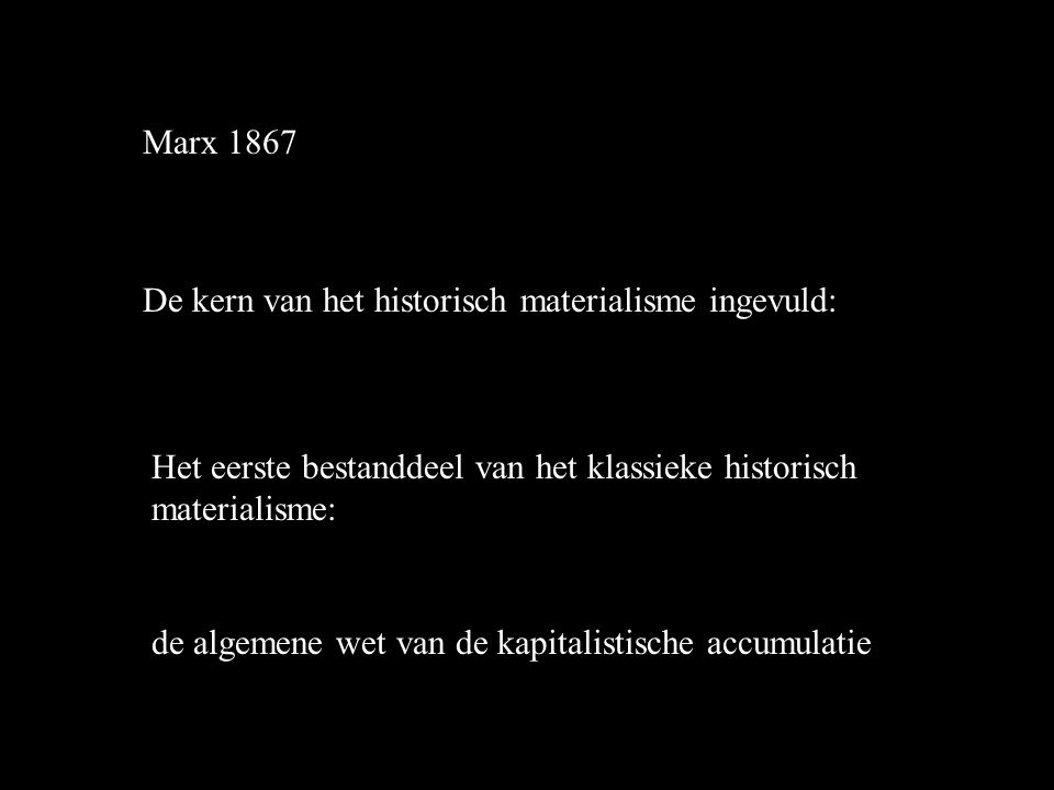 Marx 1867 De kern van het historisch materialisme ingevuld: Het eerste bestanddeel van het klassieke historisch materialisme: de algemene wet van de kapitalistische accumulatie