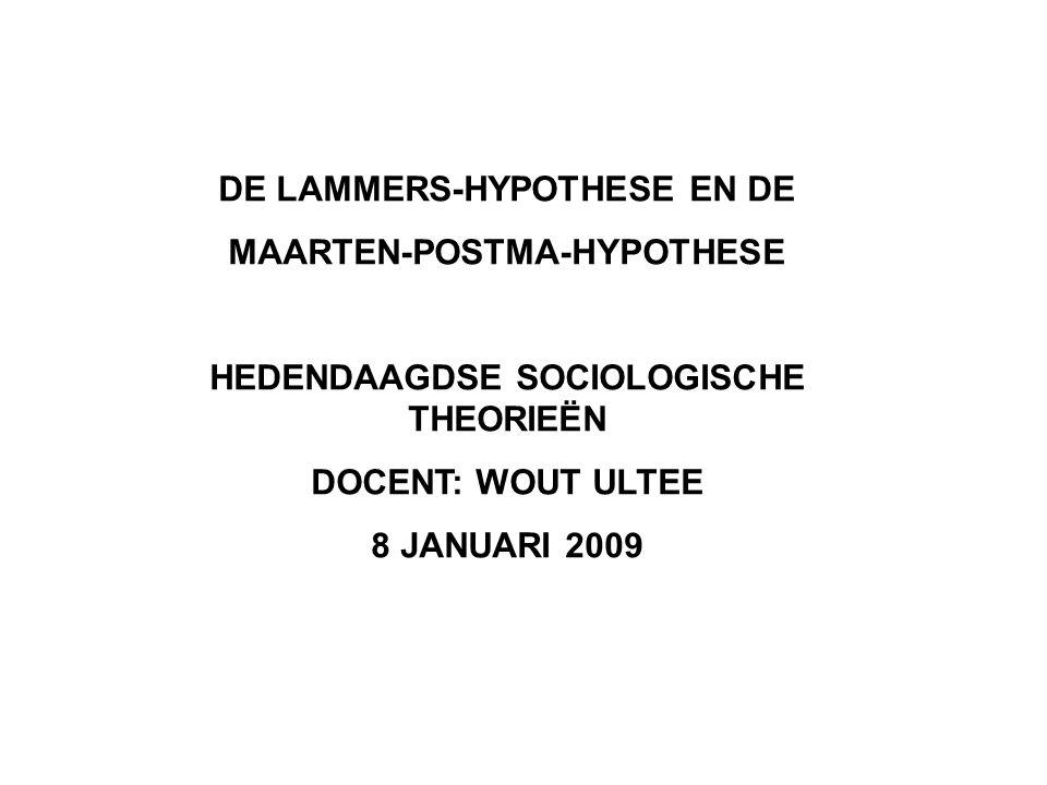 DE LAMMERS-HYPOTHESE EN DE MAARTEN-POSTMA-HYPOTHESE HEDENDAAGDSE SOCIOLOGISCHE THEORIEËN DOCENT: WOUT ULTEE 8 JANUARI 2009