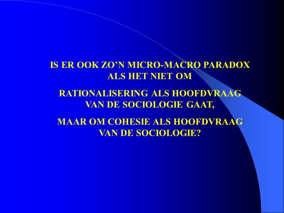 IS ER OOK ZO'N MICRO-MACRO PARADOX ALS HET NIET OM RATIONALISERING ALS HOOFDVRAAG VAN DE SOCIOLOGIE GAAT, MAAR OM COHESIE ALS HOOFDVRAAG VAN DE SOCIOLOGIE?