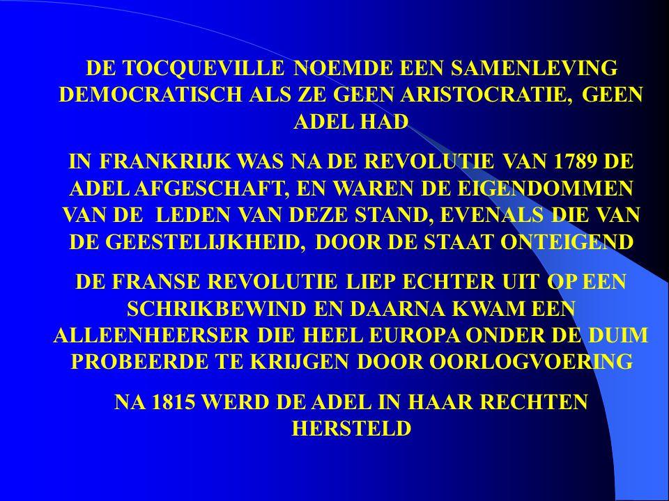DE TOCQUEVILLE NOEMDE EEN SAMENLEVING DEMOCRATISCH ALS ZE GEEN ARISTOCRATIE, GEEN ADEL HAD IN FRANKRIJK WAS NA DE REVOLUTIE VAN 1789 DE ADEL AFGESCHAFT, EN WAREN DE EIGENDOMMEN VAN DE LEDEN VAN DEZE STAND, EVENALS DIE VAN DE GEESTELIJKHEID, DOOR DE STAAT ONTEIGEND DE FRANSE REVOLUTIE LIEP ECHTER UIT OP EEN SCHRIKBEWIND EN DAARNA KWAM EEN ALLEENHEERSER DIE HEEL EUROPA ONDER DE DUIM PROBEERDE TE KRIJGEN DOOR OORLOGVOERING NA 1815 WERD DE ADEL IN HAAR RECHTEN HERSTELD