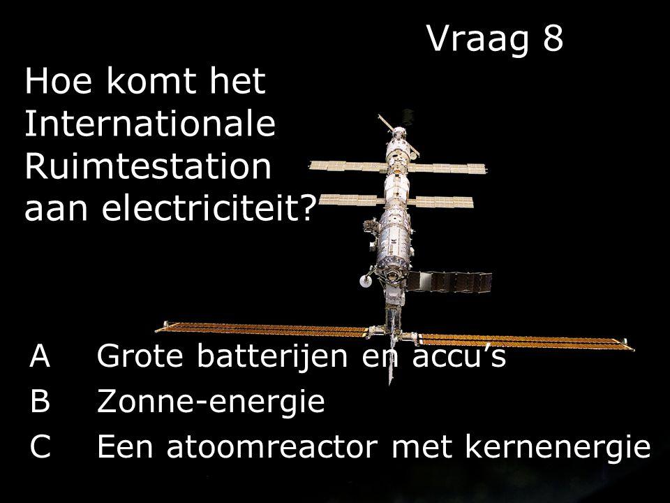 Vraag 8 Hoe komt het Internationale Ruimtestation aan electriciteit? AGrote batterijen en accu's BZonne-energie CEen atoomreactor met kernenergie