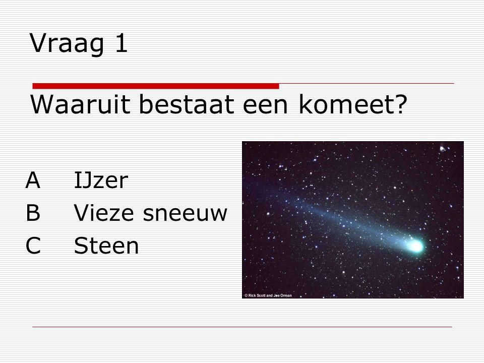 Vraag 1 Waaruit bestaat een komeet? AIJzer BVieze sneeuw CSteen