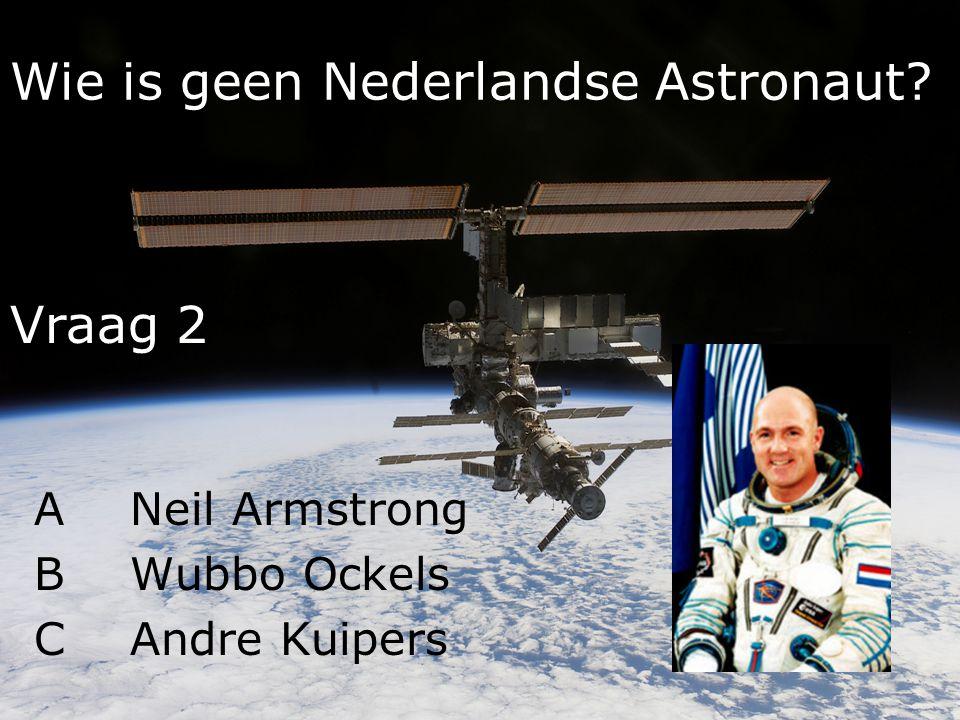 Wie is geen Nederlandse Astronaut? ANeil Armstrong BWubbo Ockels CAndre Kuipers Vraag 2