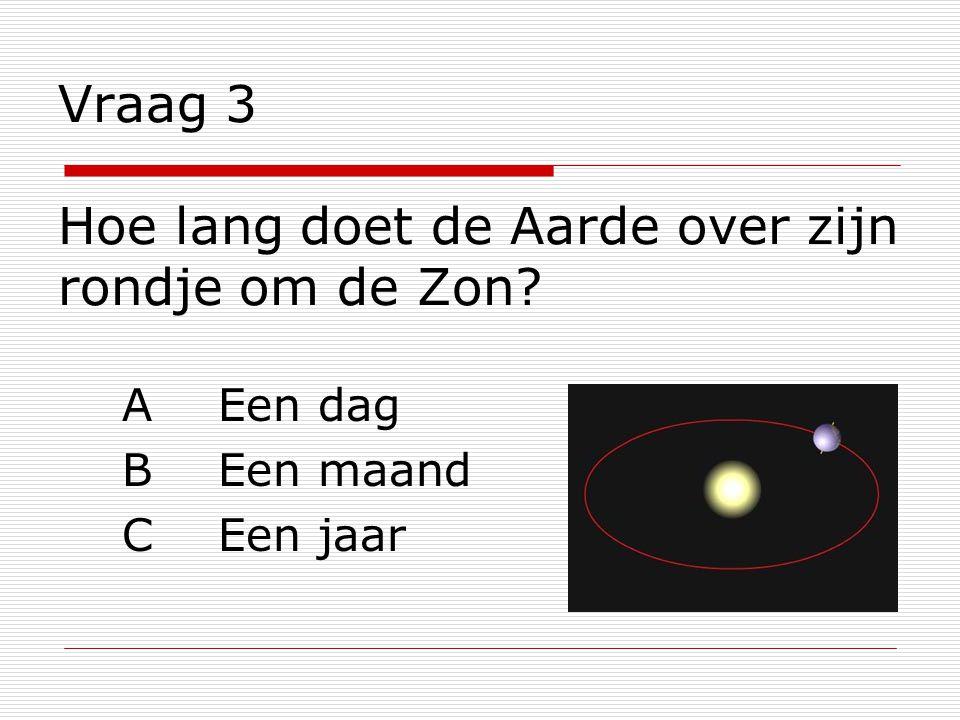 Vraag 3 Hoe lang doet de Aarde over zijn rondje om de Zon? AEen dag BEen maand CEen jaar