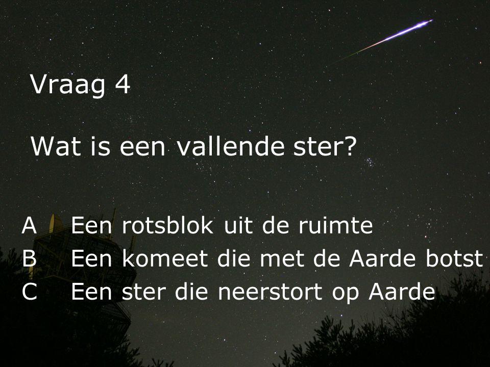 Vraag 4 Wat is een vallende ster? AEen rotsblok uit de ruimte BEen komeet die met de Aarde botst CEen ster die neerstort op Aarde