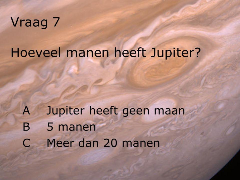 Vraag 7 Hoeveel manen heeft Jupiter? AJupiter heeft geen maan B5 manen CMeer dan 20 manen