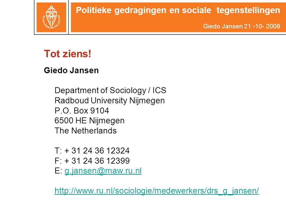 Tot ziens! Giedo Jansen Department of Sociology / ICS Radboud University Nijmegen P.O. Box 9104 6500 HE Nijmegen The Netherlands T: + 31 24 36 12324 F