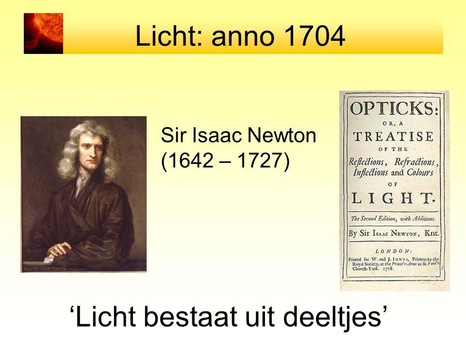 Licht: anno 1704 Sir Isaac Newton (1642 – 1727) 'Licht bestaat uit deeltjes'