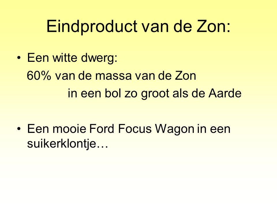 Eindproduct van de Zon: Een witte dwerg: 60% van de massa van de Zon in een bol zo groot als de Aarde Een mooie Ford Focus Wagon in een suikerklontje…