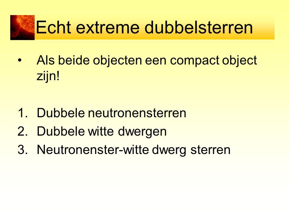 Echt extreme dubbelsterren Als beide objecten een compact object zijn! 1.Dubbele neutronensterren 2.Dubbele witte dwergen 3.Neutronenster-witte dwerg
