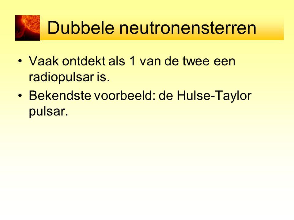 Dubbele neutronensterren Vaak ontdekt als 1 van de twee een radiopulsar is. Bekendste voorbeeld: de Hulse-Taylor pulsar.