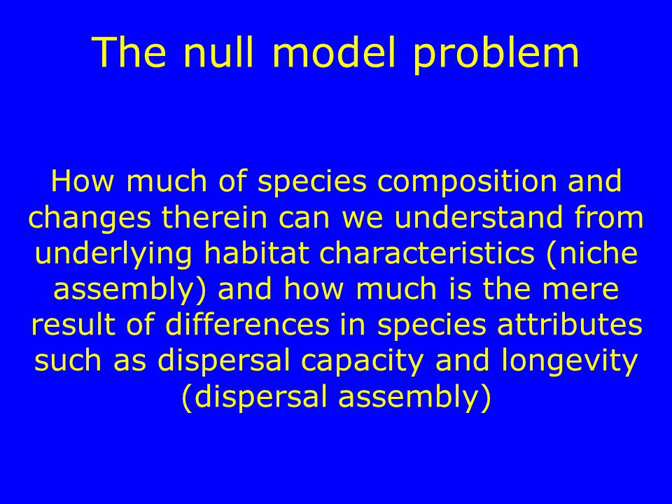 The null model problem How much of species composition and changes therein can we understand from underlying habitat characteristics (niche assembly)