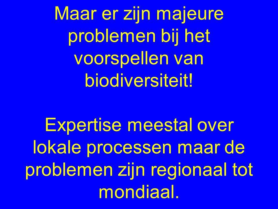 Maar er zijn majeure problemen bij het voorspellen van biodiversiteit! Expertise meestal over lokale processen maar de problemen zijn regionaal tot mo