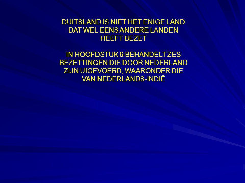 DUITSLAND IS NIET HET ENIGE LAND DAT WEL EENS ANDERE LANDEN HEEFT BEZET IN HOOFDSTUK 6 BEHANDELT ZES BEZETTINGEN DIE DOOR NEDERLAND ZIJN UIGEVOERD, WAARONDER DIE VAN NEDERLANDS-INDIË