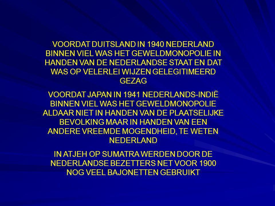 VOORDAT DUITSLAND IN 1940 NEDERLAND BINNEN VIEL WAS HET GEWELDMONOPOLIE IN HANDEN VAN DE NEDERLANDSE STAAT EN DAT WAS OP VELERLEI WIJZEN GELEGITIMEERD GEZAG VOORDAT JAPAN IN 1941 NEDERLANDS-INDIË BINNEN VIEL WAS HET GEWELDMONOPOLIE ALDAAR NIET IN HANDEN VAN DE PLAATSELIJKE BEVOLKING MAAR IN HANDEN VAN EEN ANDERE VREEMDE MOGENDHEID, TE WETEN NEDERLAND IN ATJEH OP SUMATRA WERDEN DOOR DE NEDERLANDSE BEZETTERS NET VOOR 1900 NOG VEEL BAJONETTEN GEBRUIKT