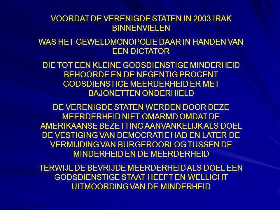 VOORDAT DE VERENIGDE STATEN IN 2003 IRAK BINNENVIELEN WAS HET GEWELDMONOPOLIE DAAR IN HANDEN VAN EEN DICTATOR DIE TOT EEN KLEINE GODSDIENSTIGE MINDERHEID BEHOORDE EN DE NEGENTIG PROCENT GODSDIENSTIGE MEERDERHEID ER MET BAJONETTEN ONDERHIELD DE VERENIGDE STATEN WERDEN DOOR DEZE MEERDERHEID NIET OMARMD OMDAT DE AMERIKAANSE BEZETTING AANVANKELIJK ALS DOEL DE VESTIGING VAN DEMOCRATIE HAD EN LATER DE VERMIJDING VAN BURGEROORLOG TUSSEN DE MINDERHEID EN DE MEERDERHEID TERWIJL DE BEVRIJDE MEERDERHEID ALS DOEL EEN GODSDIENSTIGE STAAT HEEFT EN WELLICHT UITMOORDING VAN DE MINDERHEID