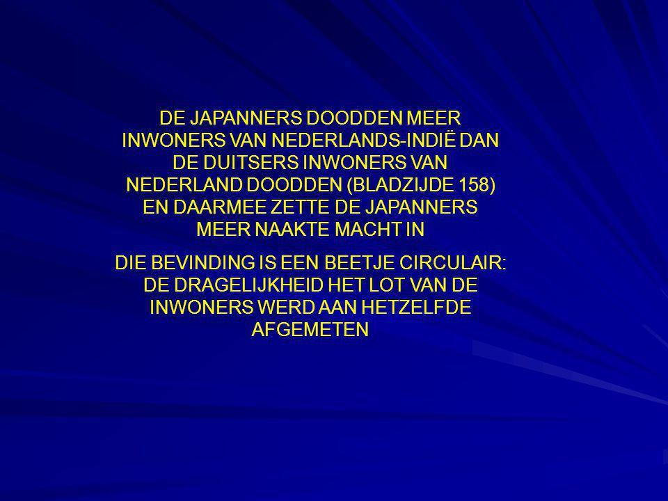DE JAPANNERS DOODDEN MEER INWONERS VAN NEDERLANDS-INDIË DAN DE DUITSERS INWONERS VAN NEDERLAND DOODDEN (BLADZIJDE 158) EN DAARMEE ZETTE DE JAPANNERS MEER NAAKTE MACHT IN DIE BEVINDING IS EEN BEETJE CIRCULAIR: DE DRAGELIJKHEID HET LOT VAN DE INWONERS WERD AAN HETZELFDE AFGEMETEN