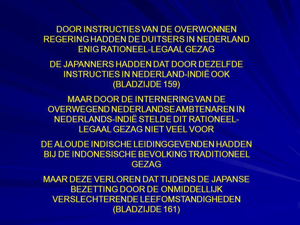 DOOR INSTRUCTIES VAN DE OVERWONNEN REGERING HADDEN DE DUITSERS IN NEDERLAND ENIG RATIONEEL-LEGAAL GEZAG DE JAPANNERS HADDEN DAT DOOR DEZELFDE INSTRUCTIES IN NEDERLAND-INDIË OOK (BLADZIJDE 159) MAAR DOOR DE INTERNERING VAN DE OVERWEGEND NEDERLANDSE AMBTENAREN IN NEDERLANDS-INDIË STELDE DIT RATIONEEL- LEGAAL GEZAG NIET VEEL VOOR DE ALOUDE INDISCHE LEIDINGGEVENDEN HADDEN BIJ DE INDONESISCHE BEVOLKING TRADITIONEEL GEZAG MAAR DEZE VERLOREN DAT TIJDENS DE JAPANSE BEZETTING DOOR DE ONMIDDELLIJK VERSLECHTERENDE LEEFOMSTANDIGHEDEN (BLADZIJDE 161)