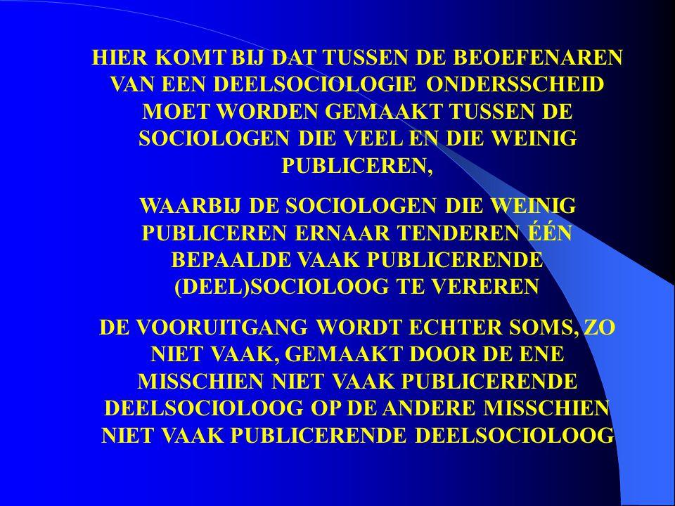 HIER KOMT BIJ DAT TUSSEN DE BEOEFENAREN VAN EEN DEELSOCIOLOGIE ONDERSSCHEID MOET WORDEN GEMAAKT TUSSEN DE SOCIOLOGEN DIE VEEL EN DIE WEINIG PUBLICEREN