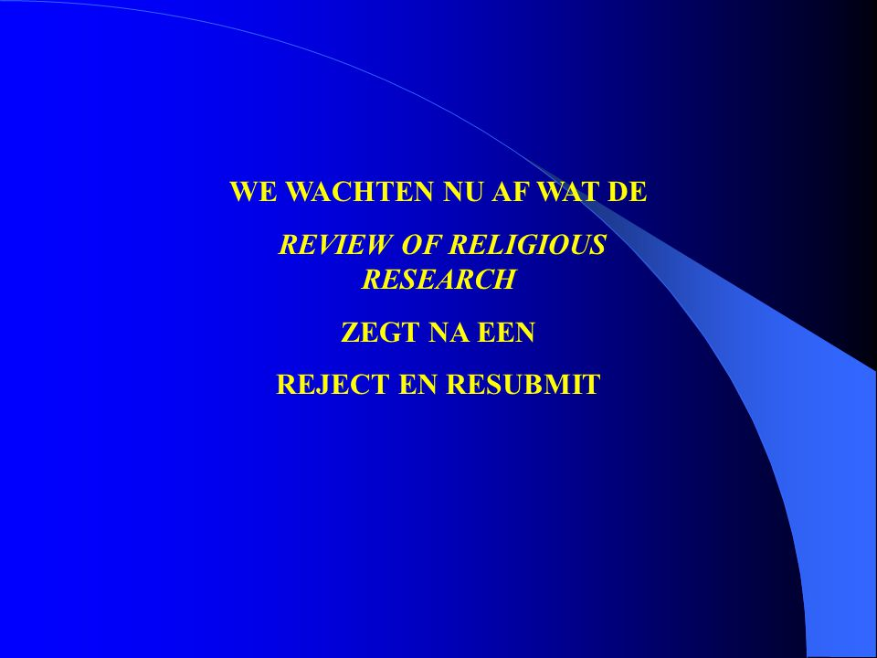 WE WACHTEN NU AF WAT DE REVIEW OF RELIGIOUS RESEARCH ZEGT NA EEN REJECT EN RESUBMIT