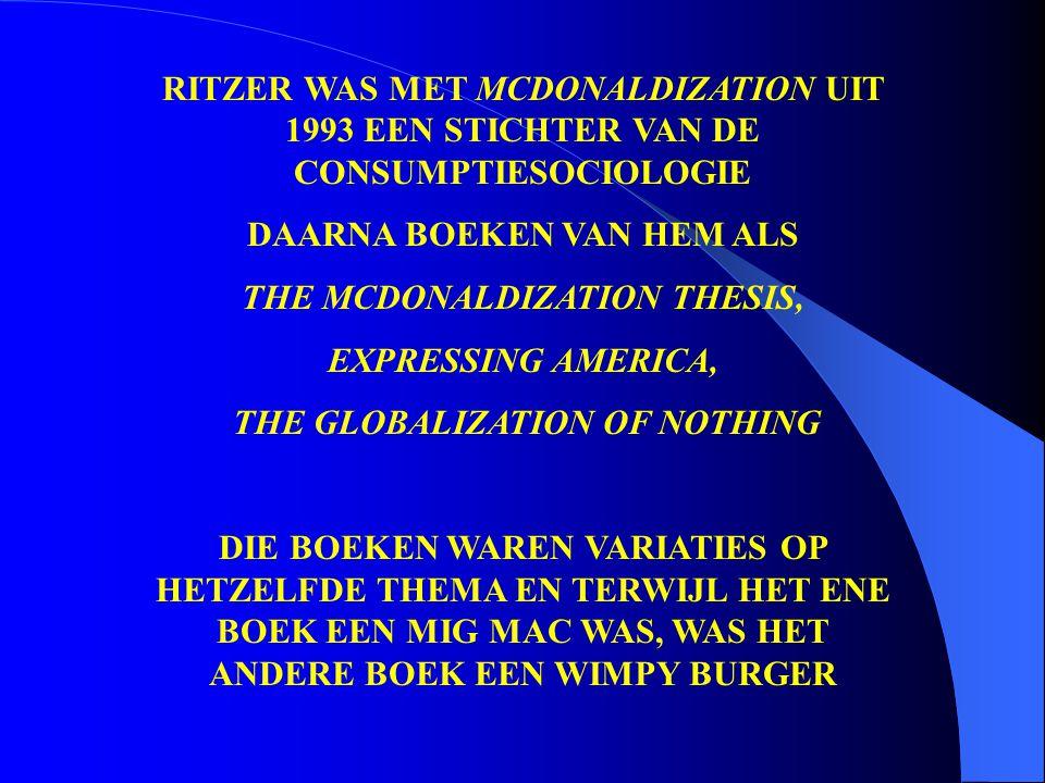 RITZER WAS MET MCDONALDIZATION UIT 1993 EEN STICHTER VAN DE CONSUMPTIESOCIOLOGIE DAARNA BOEKEN VAN HEM ALS THE MCDONALDIZATION THESIS, EXPRESSING AMER